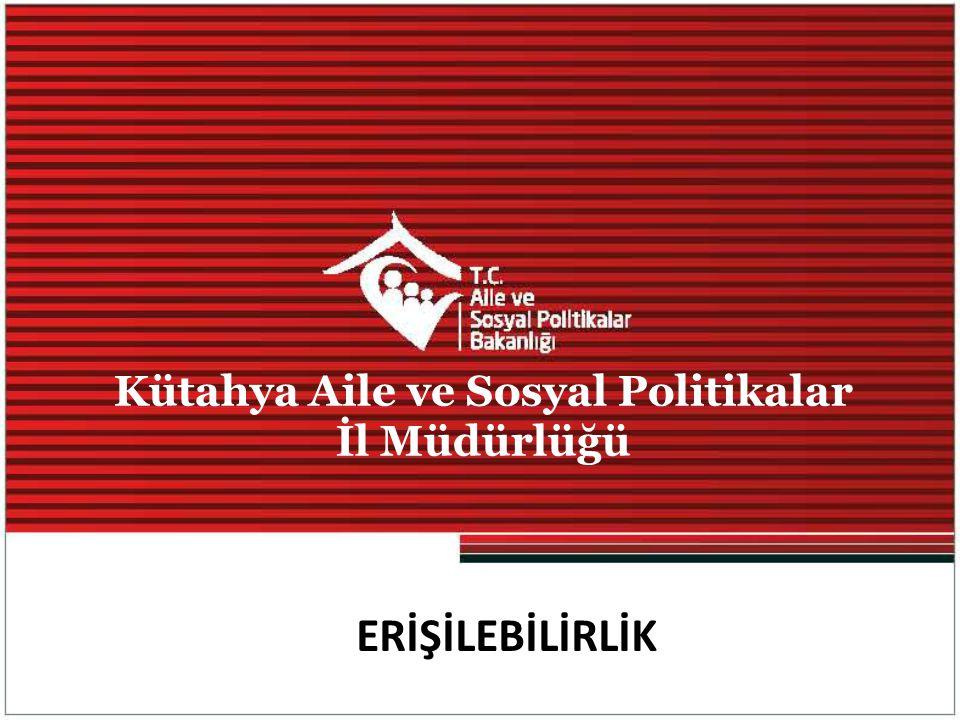 ERİŞİLEBİLİRLİK Kütahya Aile ve Sosyal Politikalar İl Müdürlüğü