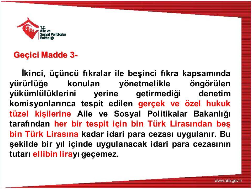 Geçici Madde 3- İkinci, üçüncü fıkralar ile beşinci fıkra kapsamında yürürlüğe konulan yönetmelikle öngörülen yükümlülüklerini yerine getirmediği denetim komisyonlarınca tespit edilen gerçek ve özel hukuk tüzel kişilerine Aile ve Sosyal Politikalar Bakanlığı tarafından her bir tespit için bin Türk Lirasından beş bin Türk Lirasına kadar idari para cezası uygulanır.