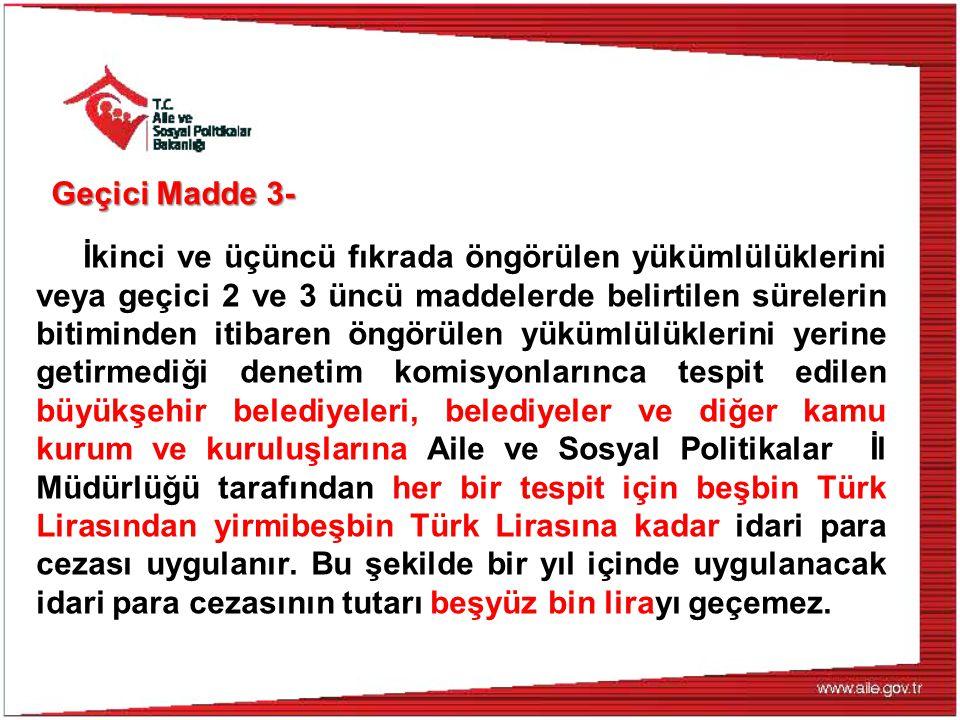 Geçici Madde 3- İkinci ve üçüncü fıkrada öngörülen yükümlülüklerini veya geçici 2 ve 3 üncü maddelerde belirtilen sürelerin bitiminden itibaren öngörülen yükümlülüklerini yerine getirmediği denetim komisyonlarınca tespit edilen büyükşehir belediyeleri, belediyeler ve diğer kamu kurum ve kuruluşlarına Aile ve Sosyal Politikalar İl Müdürlüğü tarafından her bir tespit için beşbin Türk Lirasından yirmibeşbin Türk Lirasına kadar idari para cezası uygulanır.