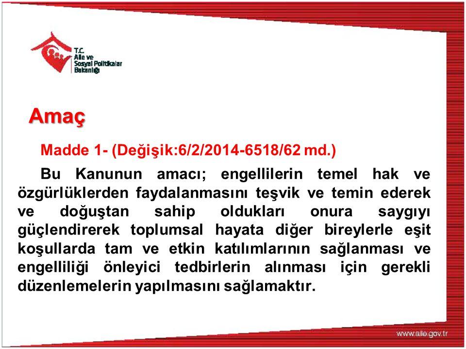 Amaç Madde 1- (Değişik:6/2/2014-6518/62 md.) Bu Kanunun amacı; engellilerin temel hak ve özgürlüklerden faydalanmasını teşvik ve temin ederek ve doğuştan sahip oldukları onura saygıyı güçlendirerek toplumsal hayata diğer bireylerle eşit koşullarda tam ve etkin katılımlarının sağlanması ve engelliliği önleyici tedbirlerin alınması için gerekli düzenlemelerin yapılmasını sağlamaktır.