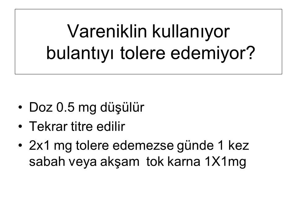 Vareniklin kullanıyor bulantıyı tolere edemiyor? Doz 0.5 mg düşülür Tekrar titre edilir 2x1 mg tolere edemezse günde 1 kez sabah veya akşam tok karna