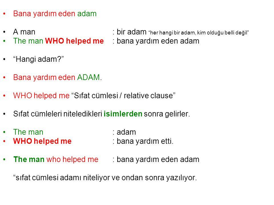 Bana yardım eden adam A man: bir adam her hangi bir adam, kim olduğu belli değil The man WHO helped me: bana yardım eden adam Hangi adam? Bana yardım eden ADAM.