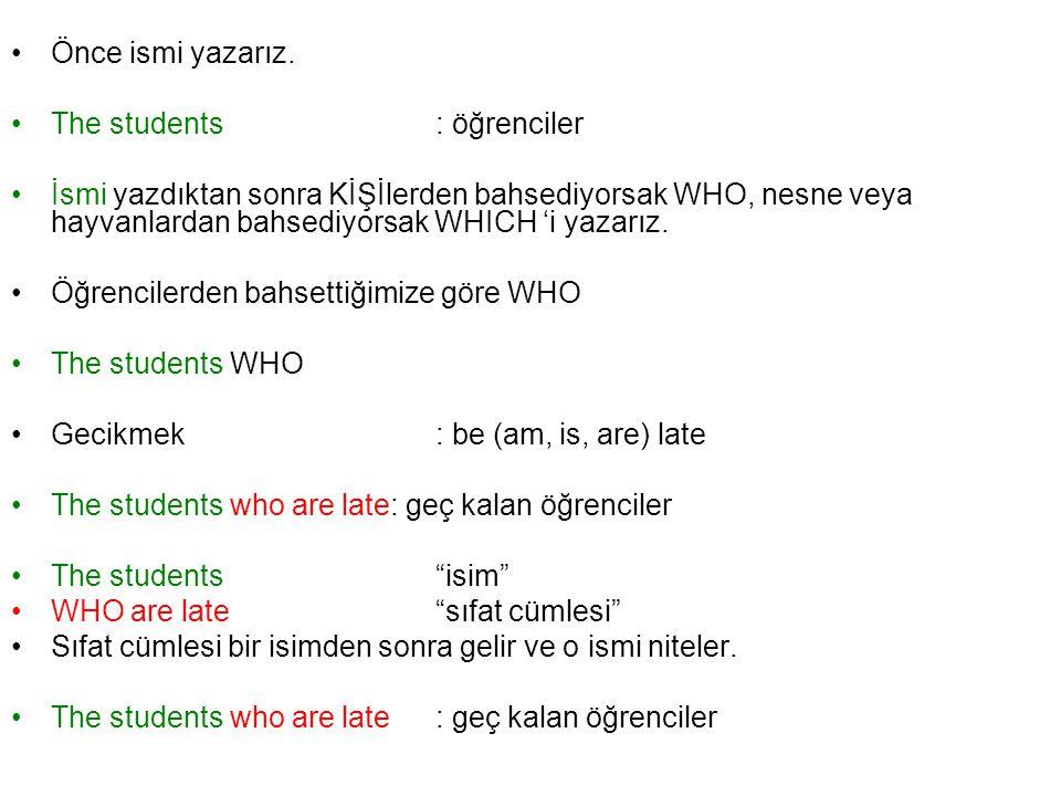 Önce ismi yazarız. The students: öğrenciler İsmi yazdıktan sonra KİŞİlerden bahsediyorsak WHO, nesne veya hayvanlardan bahsediyorsak WHICH 'i yazarız.