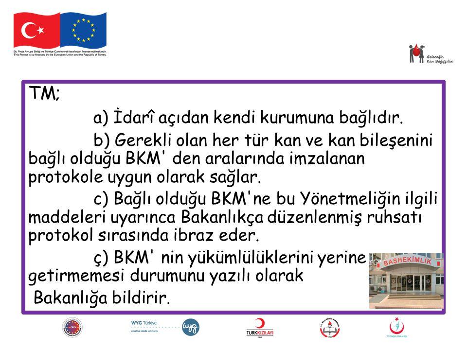 TM; a) İdarî açıdan kendi kurumuna bağlıdır. b) Gerekli olan her tür kan ve kan bileşenini bağlı olduğu BKM' den aralarında imzalanan protokole uygun