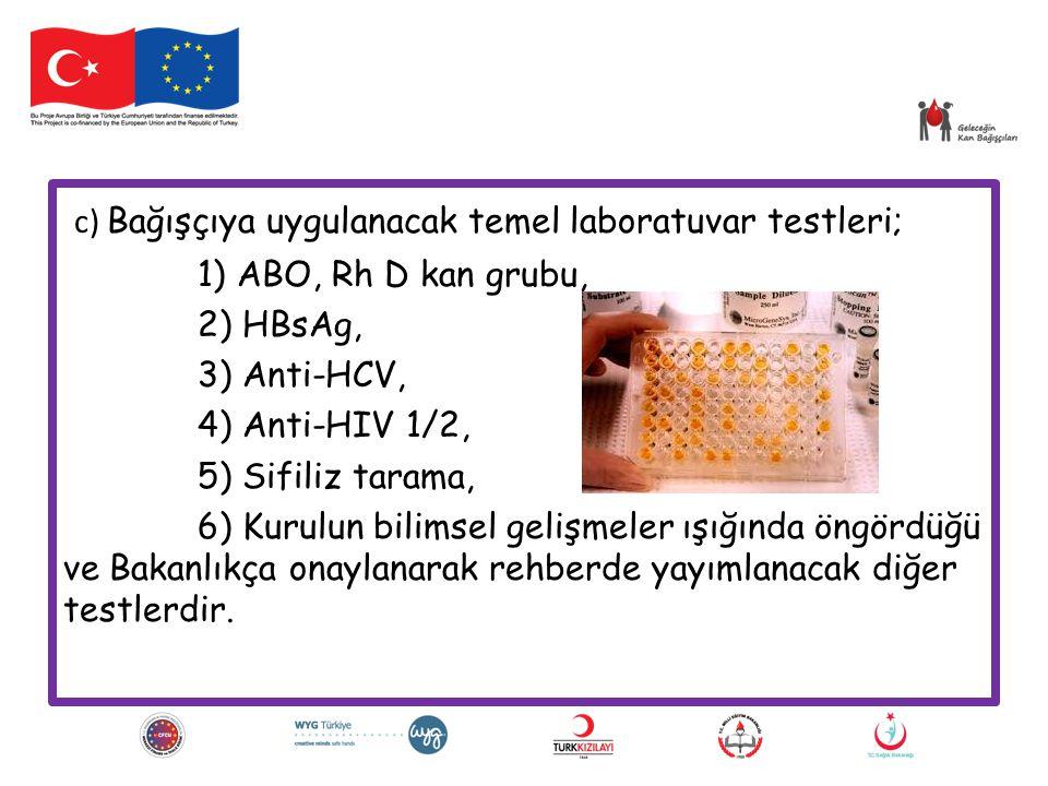 c) Bağışçıya uygulanacak temel laboratuvar testleri; 1) ABO, Rh D kan grubu, 2) HBsAg, 3) Anti-HCV, 4) Anti-HIV 1/2, 5) Sifiliz tarama, 6) Kurulun bil