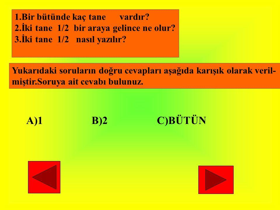 1.Bir bütünde kaç tane vardır? 2.İki tane 1/2 bir araya gelince ne olur? 3.İki tane 1/2 nasıl yazılır? Yukarıdaki soruların doğru cevapları aşağıda ka