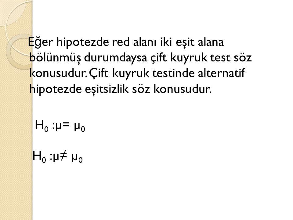 E ğ er hipotezde red alanı iki eşit alana bölünmüş durumdaysa çift kuyruk test söz konusudur. Çift kuyruk testinde alternatif hipotezde eşitsizlik söz