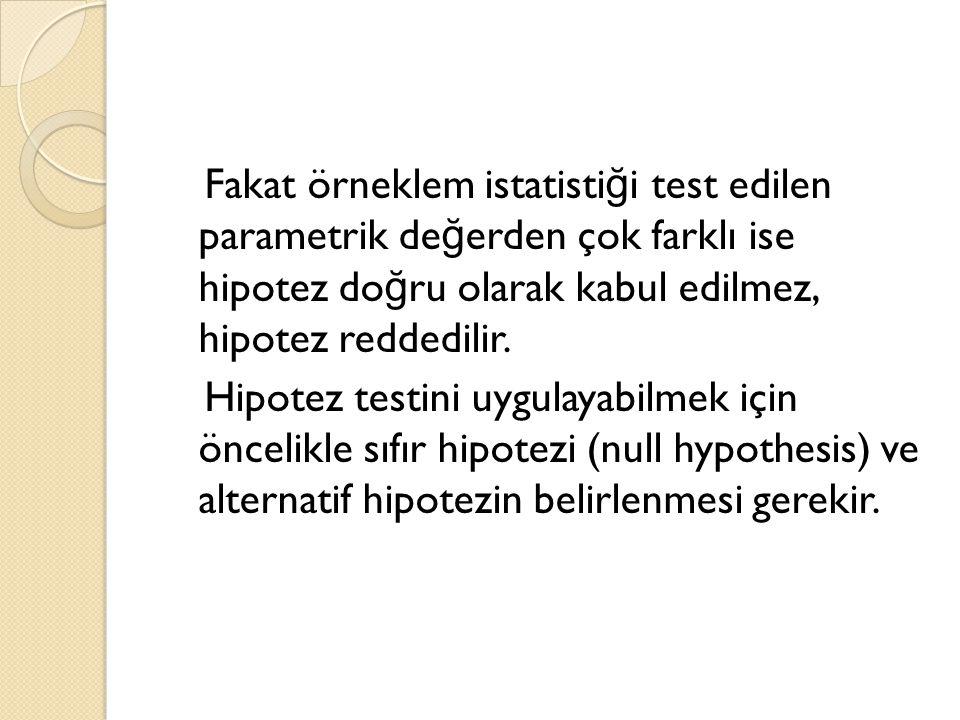 Fakat örneklem istatisti ğ i test edilen parametrik de ğ erden çok farklı ise hipotez do ğ ru olarak kabul edilmez, hipotez reddedilir. Hipotez testin