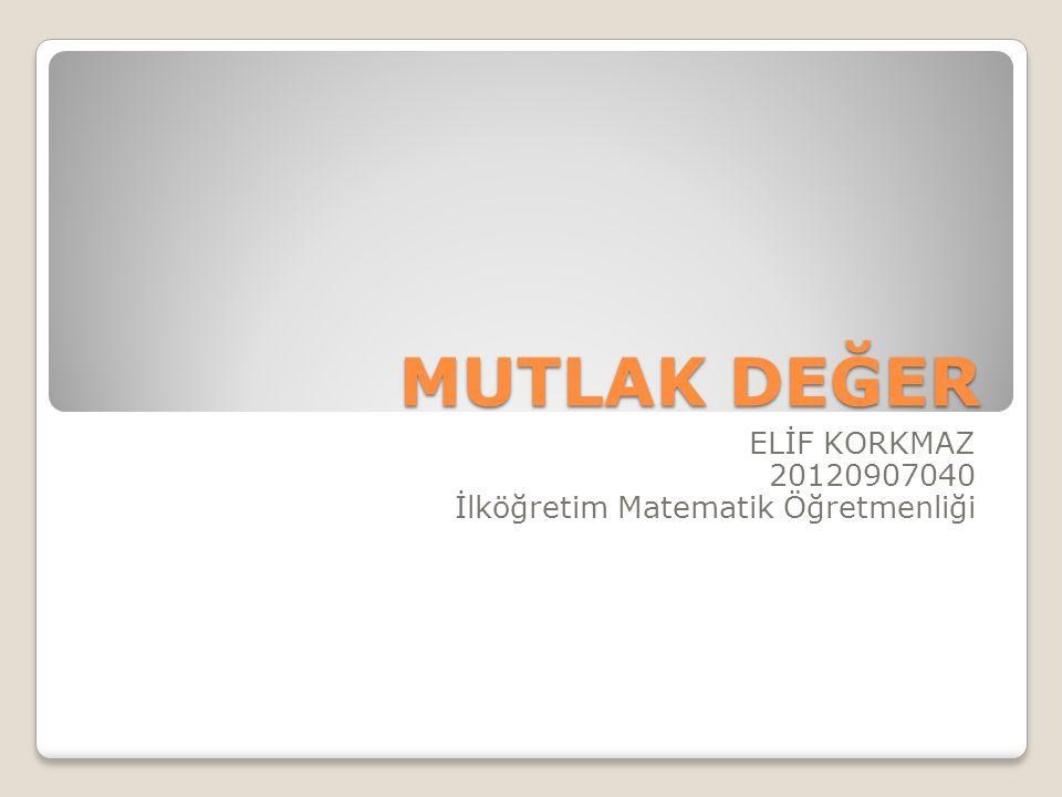 MUTLAK DEĞER ELİF KORKMAZ 20120907040 İlköğretim Matematik Öğretmenliği