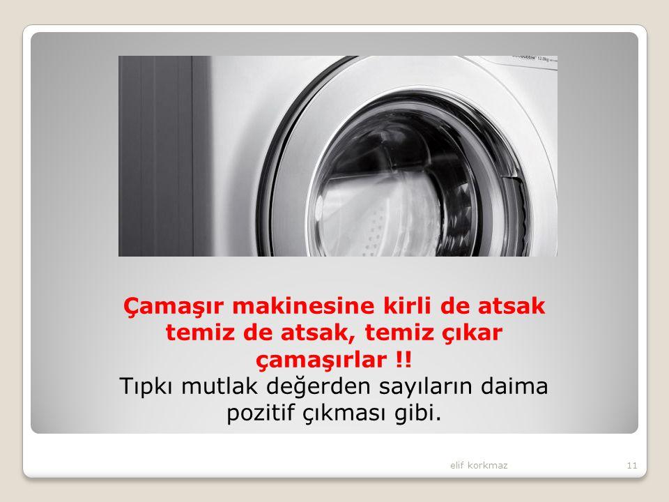 elif korkmaz11 Çamaşır makinesine kirli de atsak temiz de atsak, temiz çıkar çamaşırlar !! Tıpkı mutlak değerden sayıların daima pozitif çıkması gibi.