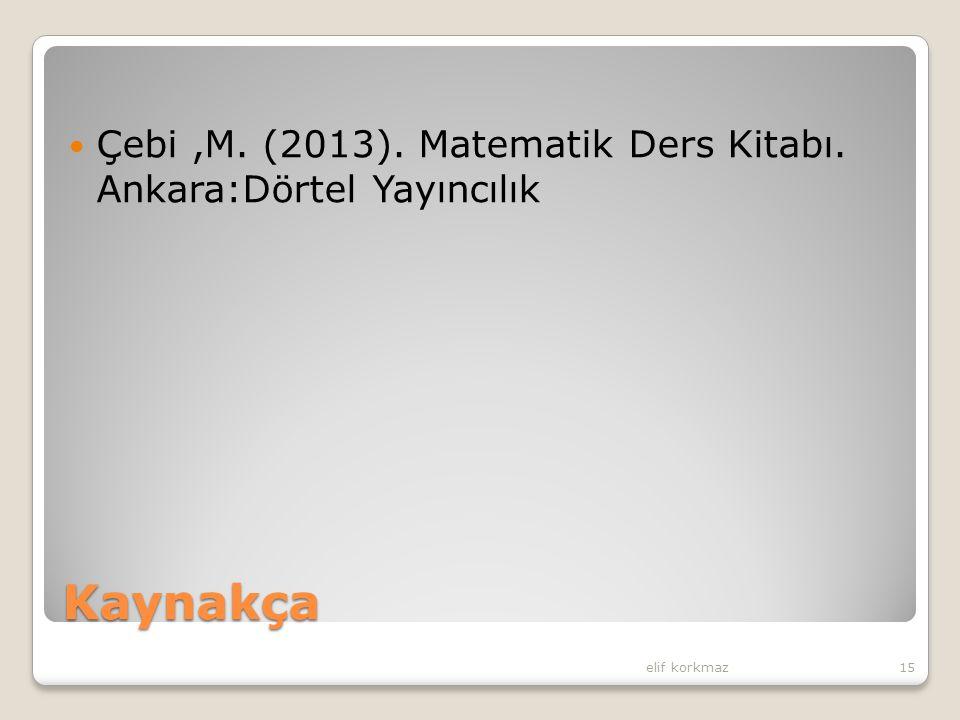 Kaynakça Çebi,M. (2013). Matematik Ders Kitabı. Ankara:Dörtel Yayıncılık elif korkmaz15