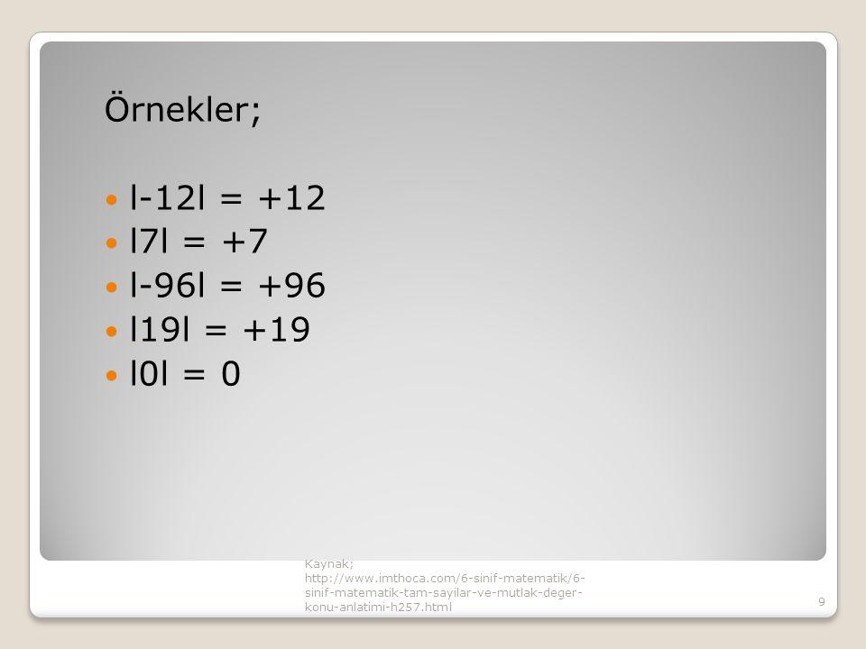 Örnekler; l-12l = +12 l7l = +7 l-96l = +96 l19l = +19 l0l = 0 Kaynak; http://www.imthoca.com/6-sinif-matematik/6- sinif-matematik-tam-sayilar-ve-mutlak-deger- konu-anlatimi-h257.html 9