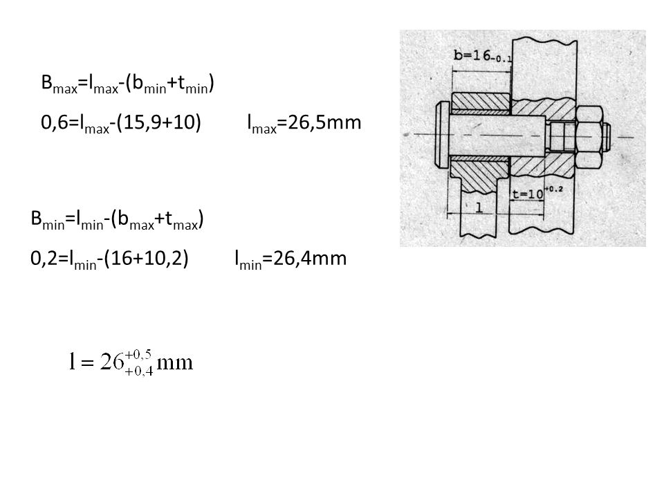 B max =l max -(b min +t min ) 0,6=l max -(15,9+10) l max =26,5mm B min =l min -(b max +t max ) 0,2=l min -(16+10,2) l min =26,4mm