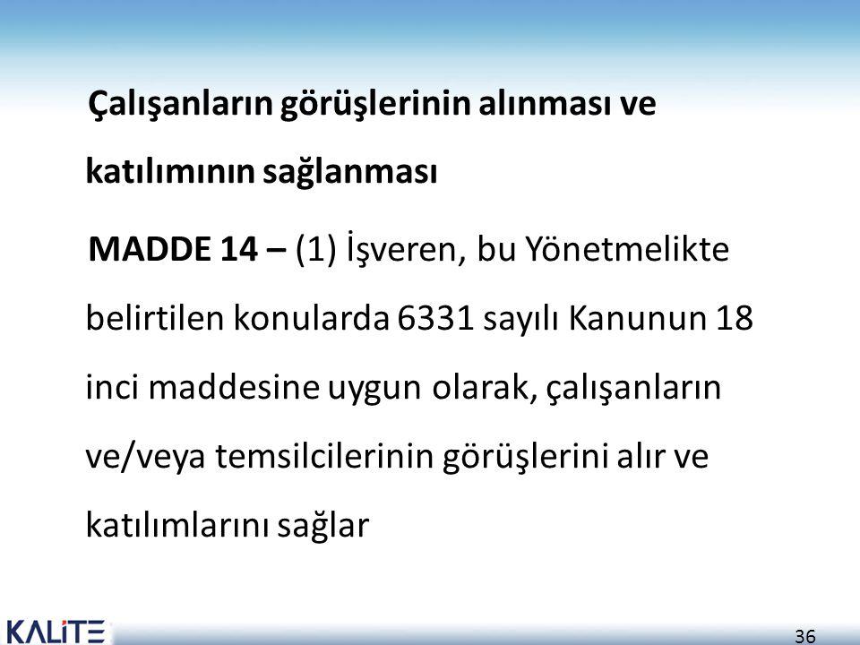 36 Çalışanların görüşlerinin alınması ve katılımının sağlanması MADDE 14 – (1) İşveren, bu Yönetmelikte belirtilen konularda 6331 sayılı Kanunun 18 in