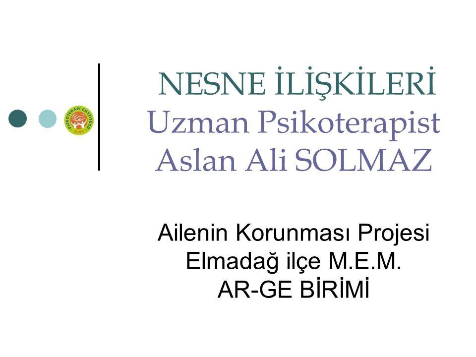 NESNE İLİŞKİLERİ Uzman Psikoterapist Aslan Ali SOLMAZ Ailenin Korunması Projesi Elmadağ ilçe M.E.M. AR-GE BİRİMİ