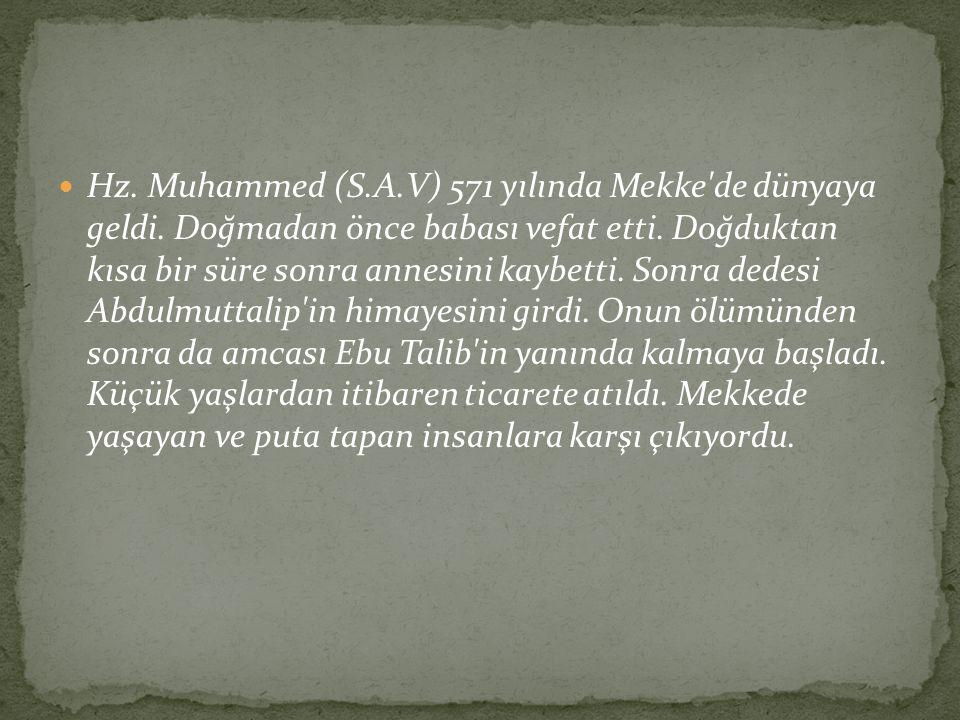 Hz. Muhammed (S.A.V) 571 yılında Mekke'de dünyaya geldi. Doğmadan önce babası vefat etti. Doğduktan kısa bir süre sonra annesini kaybetti. Sonra dedes
