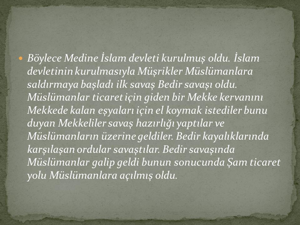 Böylece Medine İslam devleti kurulmuş oldu. İslam devletinin kurulmasıyla Müşrikler Müslümanlara saldırmaya başladı ilk savaş Bedir savaşı oldu. Müslü