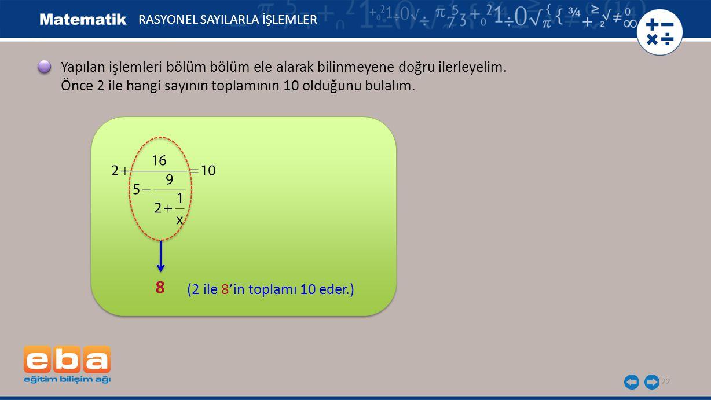 22 RASYONEL SAYILARLA İŞLEMLER 8 (2 ile 8'in toplamı 10 eder.) Yapılan işlemleri bölüm bölüm ele alarak bilinmeyene doğru ilerleyelim.