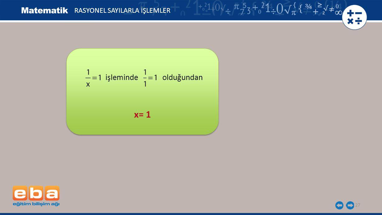 27 RASYONEL SAYILARLA İŞLEMLER x= 1 işleminde olduğundan