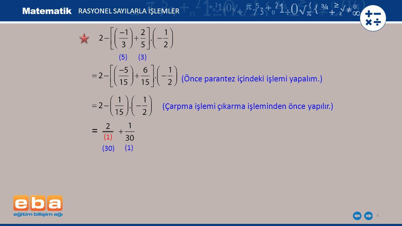 6 RASYONEL SAYILARLA İŞLEMLER (5)(3) (Önce parantez içindeki işlemi yapalım.) 2 (1) (30) (1) = (Çarpma işlemi çıkarma işleminden önce yapılır.)