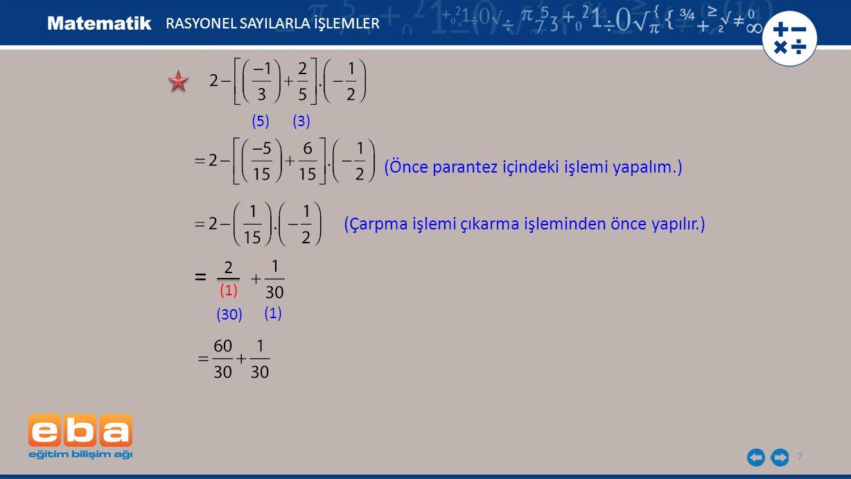 7 RASYONEL SAYILARLA İŞLEMLER (5)(3) (Önce parantez içindeki işlemi yapalım.) 2 (1) (30) (1) = (Çarpma işlemi çıkarma işleminden önce yapılır.)