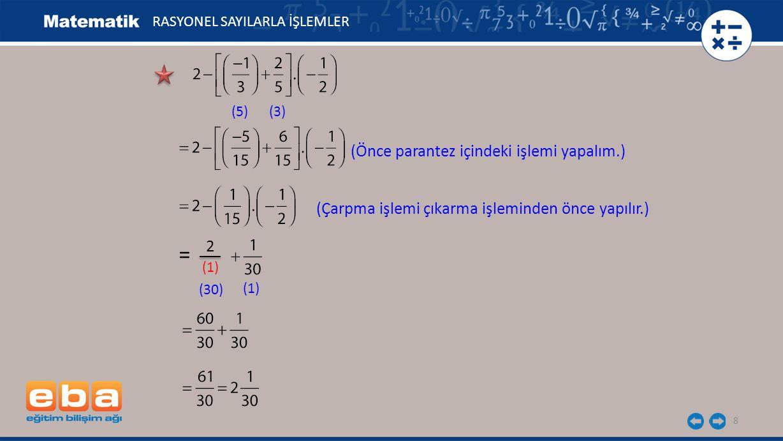 8 RASYONEL SAYILARLA İŞLEMLER (5)(3) (Önce parantez içindeki işlemi yapalım.) 2 (1) (30) (1) = (Çarpma işlemi çıkarma işleminden önce yapılır.)