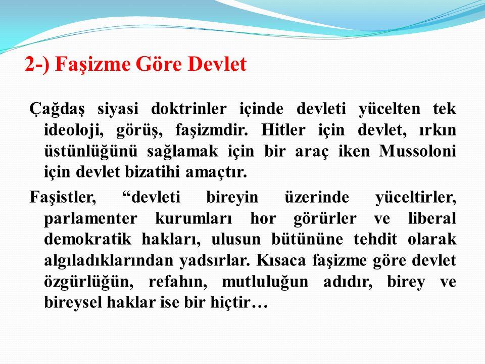 2-) Faşizme Göre Devlet Çağdaş siyasi doktrinler içinde devleti yücelten tek ideoloji, görüş, faşizmdir.