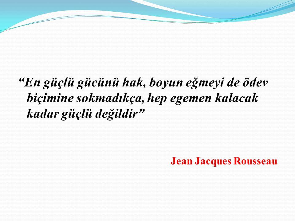 En güçlü gücünü hak, boyun eğmeyi de ödev biçimine sokmadıkça, hep egemen kalacak kadar güçlü değildir Jean Jacques Rousseau