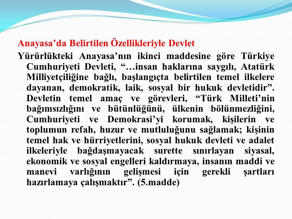 Anayasa'da Belirtilen Özellikleriyle Devlet Yürürlükteki Anayasa'nın ikinci maddesine göre Türkiye Cumhuriyeti Devleti, …insan haklarına saygılı, Atatürk Milliyetçiliğine bağlı, başlangıçta belirtilen temel ilkelere dayanan, demokratik, laik, sosyal bir hukuk devletidir .