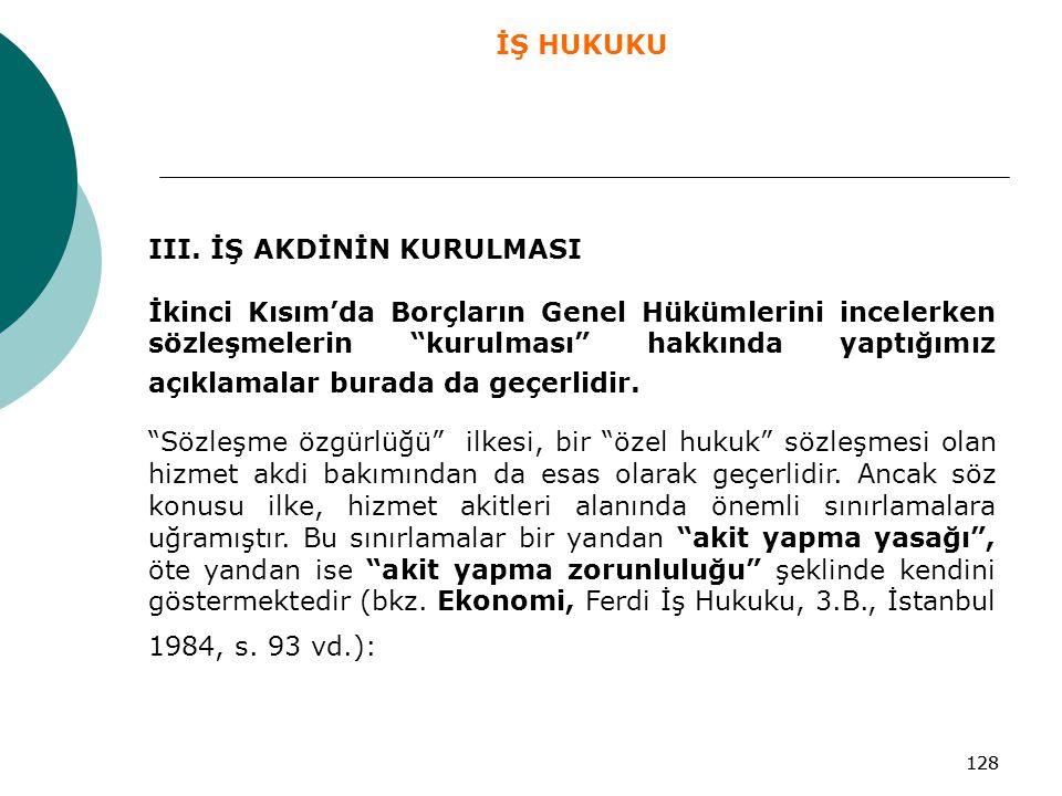 """128 III. İŞ AKDİNİN KURULMASI İkinci Kısım'da Borçların Genel Hükümlerini incelerken sözleşmelerin """"kurulması"""" hakkında yaptığımız açıklamalar burada"""