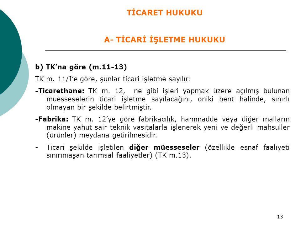 13 b) TK'na göre (m.11-13) TK m. 11/I'e göre, şunlar ticari işletme sayılır: -Ticarethane: TK m. 12, ne gibi işleri yapmak üzere açılmış bulunan müess