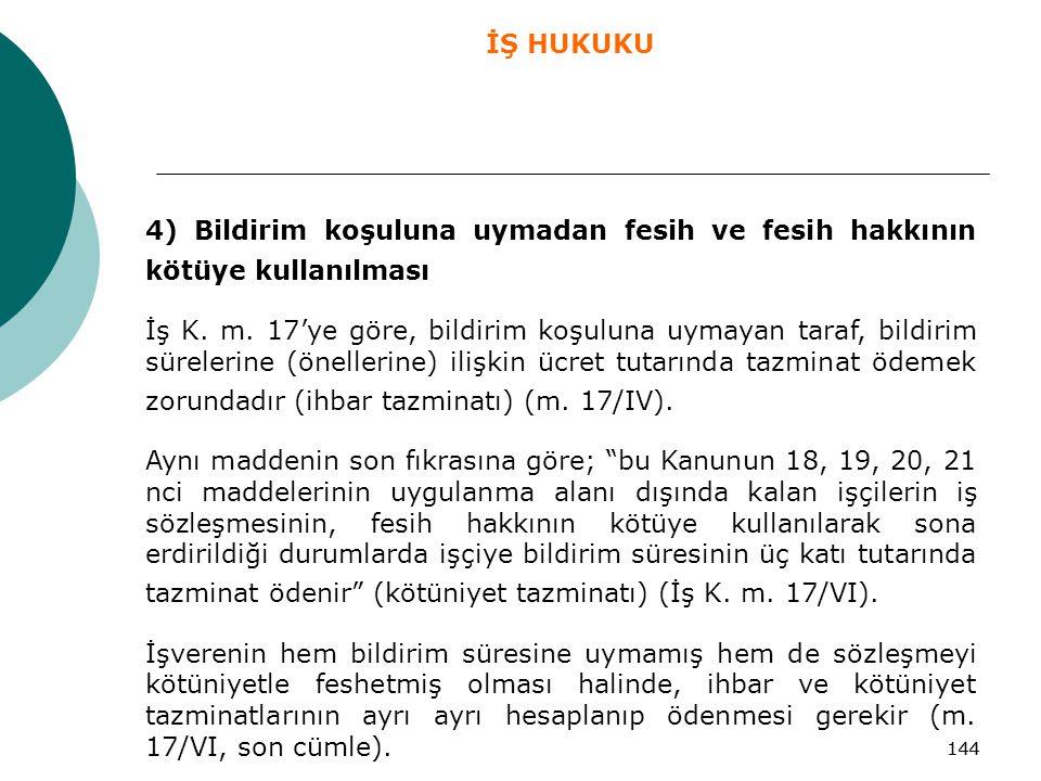 144 4) Bildirim koşuluna uymadan fesih ve fesih hakkının kötüye kullanılması İş K. m. 17'ye göre, bildirim koşuluna uymayan taraf, bildirim sürelerine