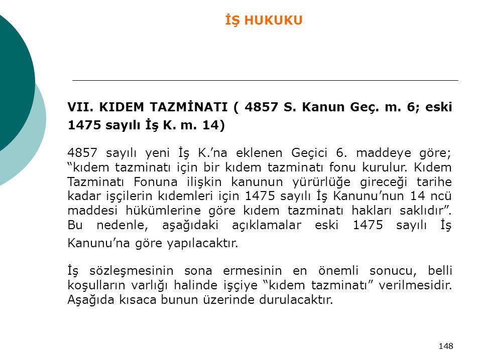 """148 VII. KIDEM TAZMİNATI ( 4857 S. Kanun Geç. m. 6; eski 1475 sayılı İş K. m. 14) 4857 sayılı yeni İş K.'na eklenen Geçici 6. maddeye göre; """"kıdem taz"""