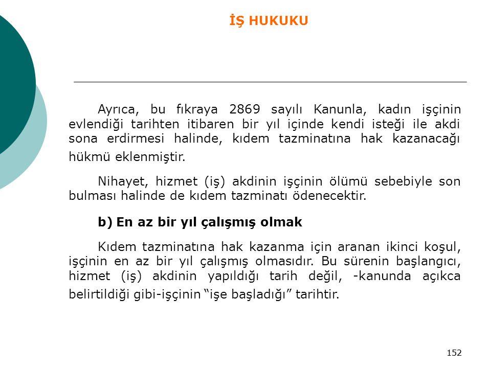 152 Ayrıca, bu fıkraya 2869 sayılı Kanunla, kadın işçinin evlendiği tarihten itibaren bir yıl içinde kendi isteği ile akdi sona erdirmesi halinde, kıd