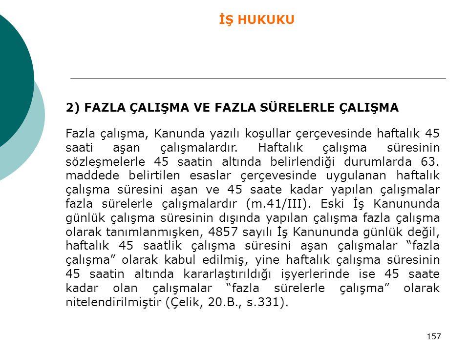 157 2) FAZLA ÇALIŞMA VE FAZLA SÜRELERLE ÇALIŞMA Fazla çalışma, Kanunda yazılı koşullar çerçevesinde haftalık 45 saati aşan çalışmalardır. Haftalık çal