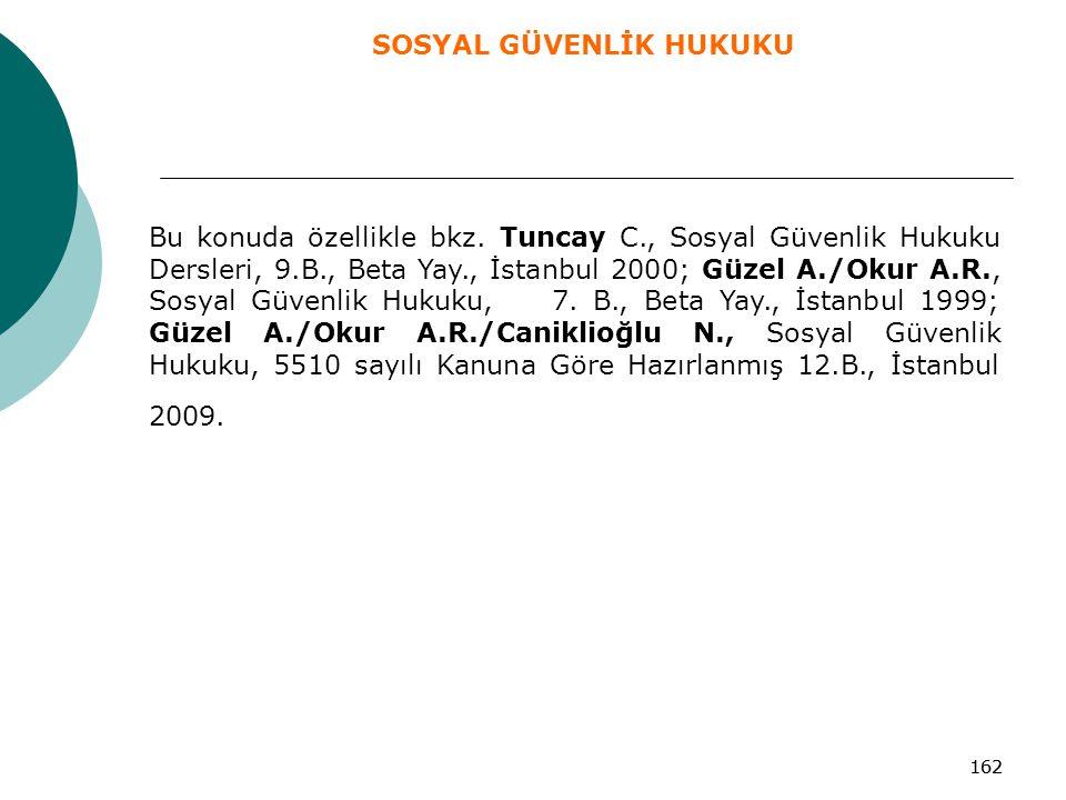 162 Bu konuda özellikle bkz. Tuncay C., Sosyal Güvenlik Hukuku Dersleri, 9.B., Beta Yay., İstanbul 2000; Güzel A./Okur A.R., Sosyal Güvenlik Hukuku, 7