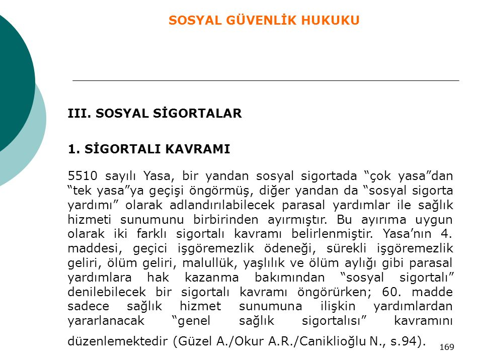 """169 III. SOSYAL SİGORTALAR 1. SİGORTALI KAVRAMI 5510 sayılı Yasa, bir yandan sosyal sigortada """"çok yasa""""dan """"tek yasa""""ya geçişi öngörmüş, diğer yandan"""