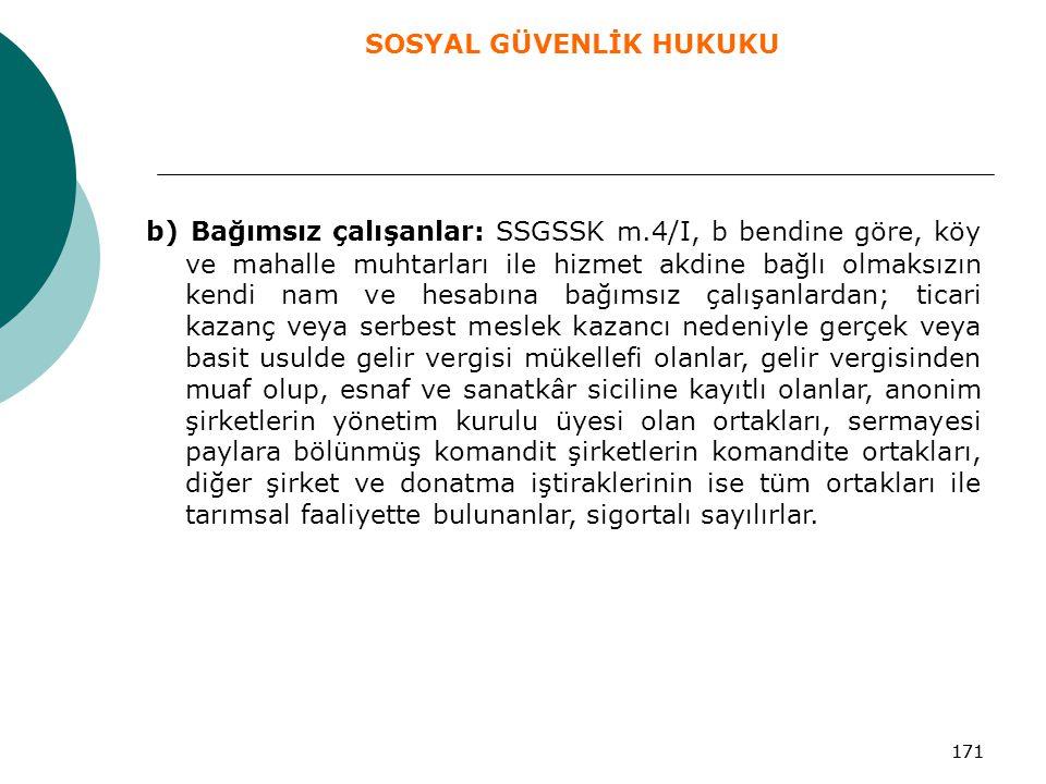 171 b) Bağımsız çalışanlar: SSGSSK m.4/I, b bendine göre, köy ve mahalle muhtarları ile hizmet akdine bağlı olmaksızın kendi nam ve hesabına bağımsız