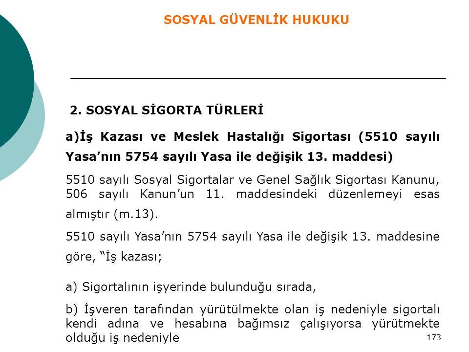 173 2. SOSYAL SİGORTA TÜRLERİ a)İş Kazası ve Meslek Hastalığı Sigortası (5510 sayılı Yasa'nın 5754 sayılı Yasa ile değişik 13. maddesi) 5510 sayılı So
