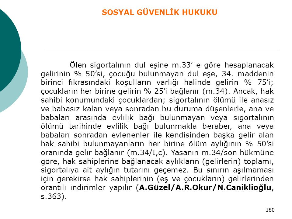 180 Ölen sigortalının dul eşine m.33' e göre hesaplanacak gelirinin % 50'si, çocuğu bulunmayan dul eşe, 34. maddenin birinci fıkrasındaki koşulların v