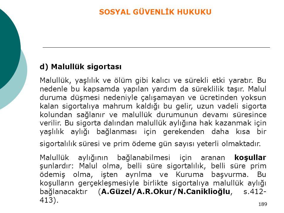 189 d) Malullük sigortası Malullük, yaşlılık ve ölüm gibi kalıcı ve sürekli etki yaratır. Bu nedenle bu kapsamda yapılan yardım da süreklilik taşır. M