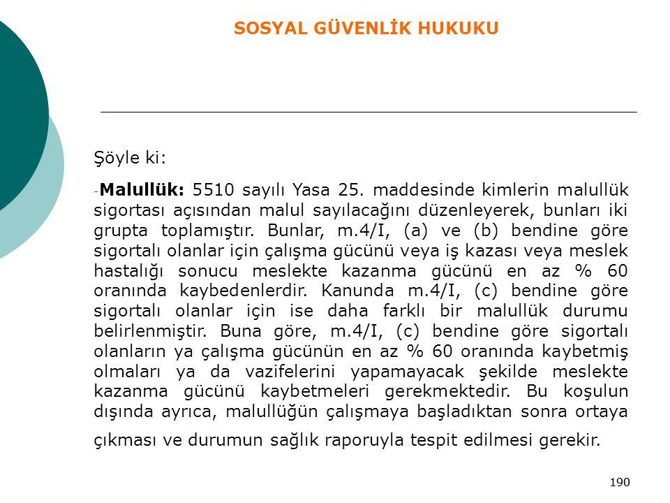 190 Şöyle ki: - Malullük: 5510 sayılı Yasa 25. maddesinde kimlerin malullük sigortası açısından malul sayılacağını düzenleyerek, bunları iki grupta to