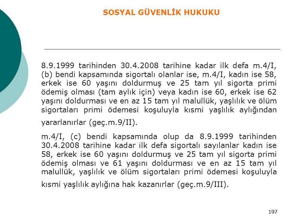 197 8.9.1999 tarihinden 30.4.2008 tarihine kadar ilk defa m.4/I, (b) bendi kapsamında sigortalı olanlar ise, m.4/I, kadın ise 58, erkek ise 60 yaşını