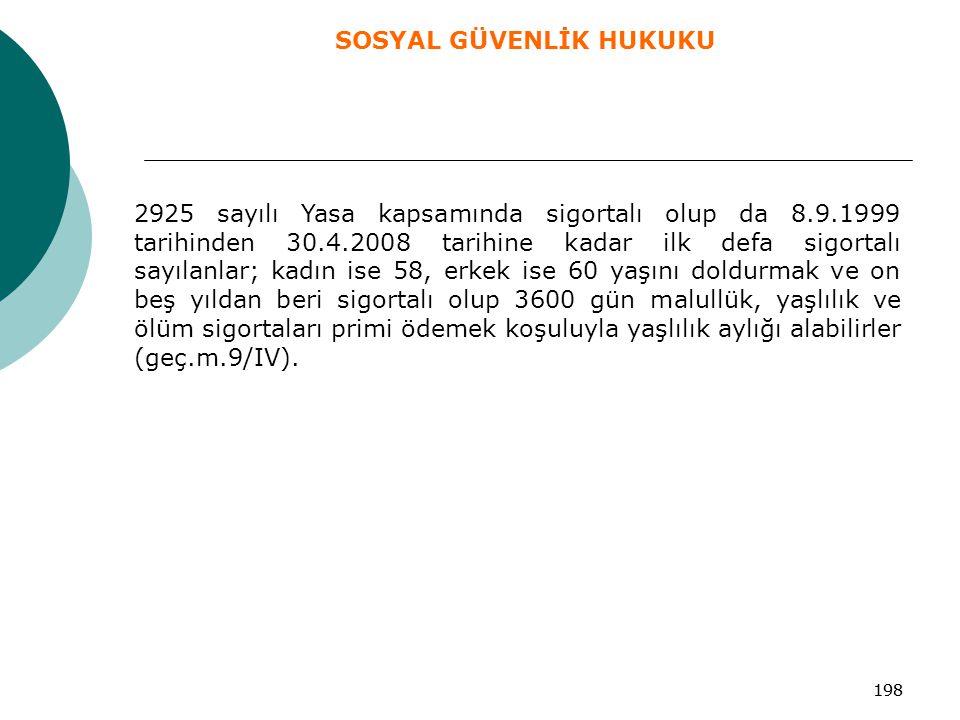 198 2925 sayılı Yasa kapsamında sigortalı olup da 8.9.1999 tarihinden 30.4.2008 tarihine kadar ilk defa sigortalı sayılanlar; kadın ise 58, erkek ise