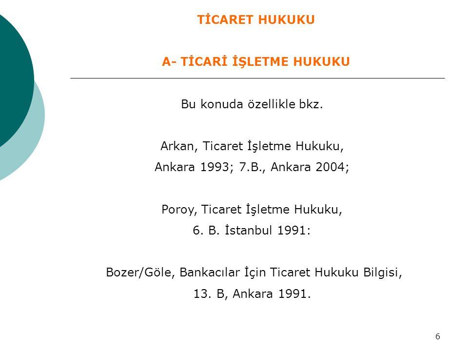6 Bu konuda özellikle bkz. Arkan, Ticaret İşletme Hukuku, Ankara 1993; 7.B., Ankara 2004; Poroy, Ticaret İşletme Hukuku, 6. B. İstanbul 1991: Bozer/Gö
