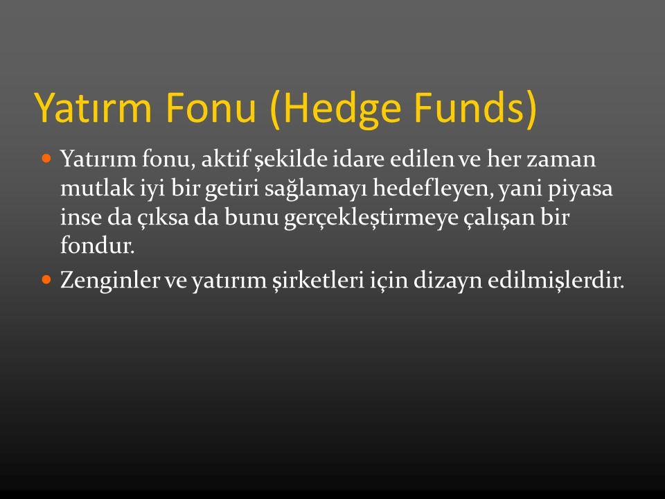 Yatırm Fonu (Hedge Funds) Yatırım fonu, aktif şekilde idare edilen ve her zaman mutlak iyi bir getiri sağlamayı hedefleyen, yani piyasa inse da çıksa da bunu gerçekleştirmeye çalışan bir fondur.