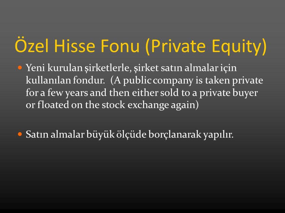 Özel Hisse Fonu (Private Equity) Yeni kurulan şirketlerle, şirket satın almalar için kullanılan fondur. (A public company is taken private for a few y