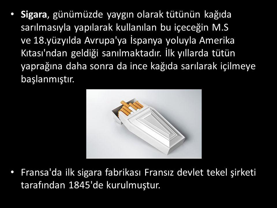 Sigara, günümüzde yaygın olarak tütünün kağıda sarılmasıyla yapılarak kullanılan bu içeceğin M.S ve 18.yüzyılda Avrupa'ya İspanya yoluyla Amerika Kıta