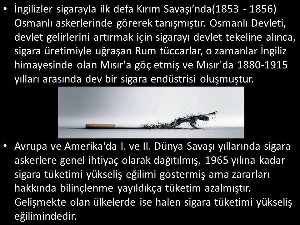 İngilizler sigarayla ilk defa Kırım Savaşı'nda(1853 - 1856) Osmanlı askerlerinde görerek tanışmıştır. Osmanlı Devleti, devlet gelirlerini artırmak içi