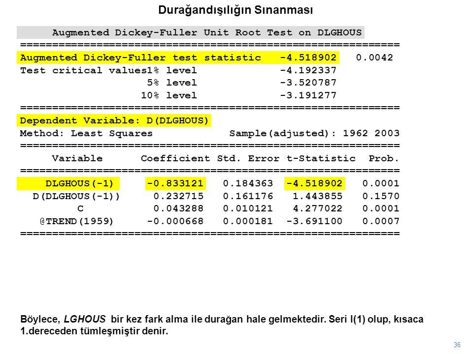 36 Böylece, LGHOUS bir kez fark alma ile durağan hale gelmektedir. Seri I(1) olup, kısaca 1.dereceden tümleşmiştir denir. Augmented Dickey-Fuller Unit